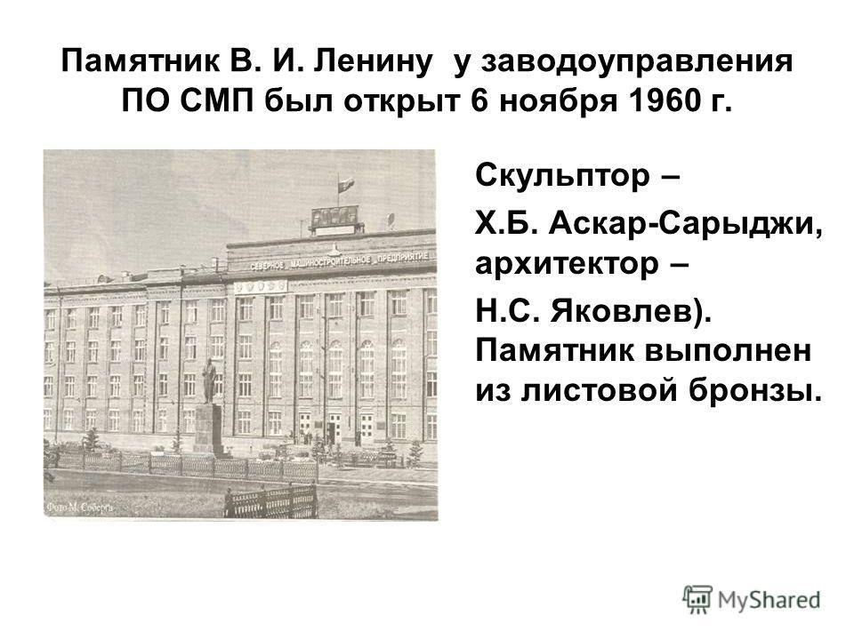 Памятник В. И. Ленину у заводоуправления ПО СМП был открыт 6 ноября 1960 г. Скульптор – Х.Б. Аскар-Сарыджи, архитектор – Н.С. Яковлев). Памятник выполнен из листовой бронзы.