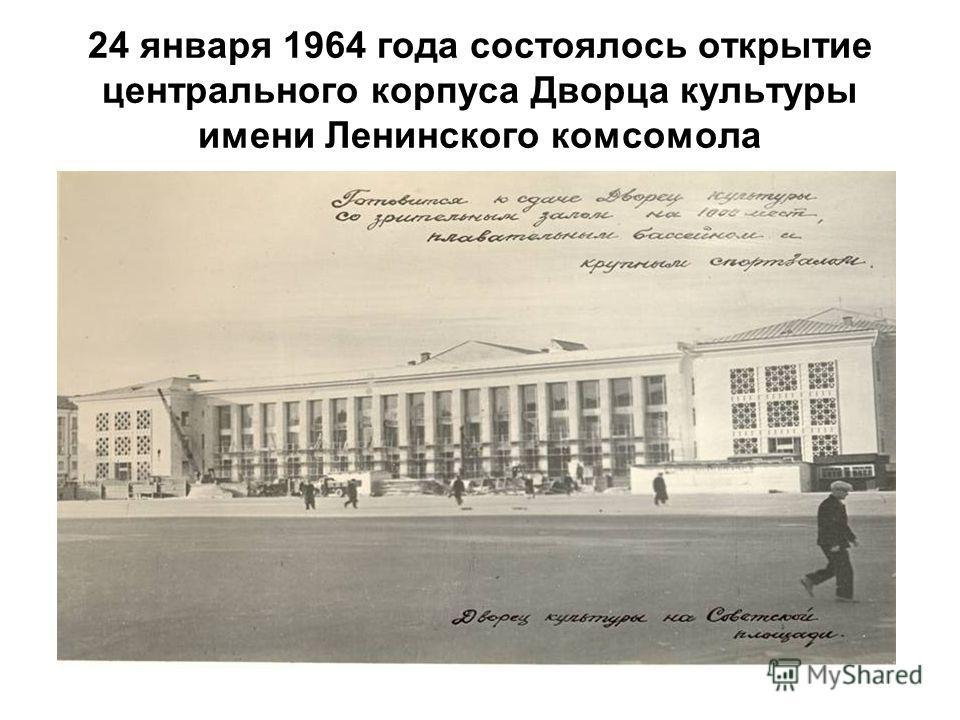 24 января 1964 года состоялось открытие центрального корпуса Дворца культуры имени Ленинского комсомола