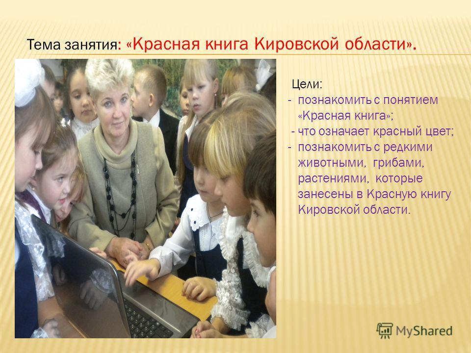 Тема занятия: «Красная книга Кировской области». Цели: - познакомить с понятием «Красная книга»; - что означает красный цвет; - познакомить с редкими животными, грибами, растениями, которые занесены в Красную книгу Кировской области.