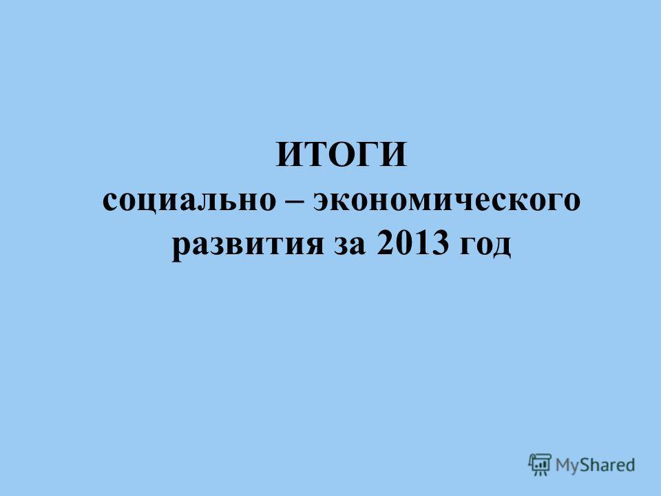 ИТОГИ социально – экономического развития за 2013 год
