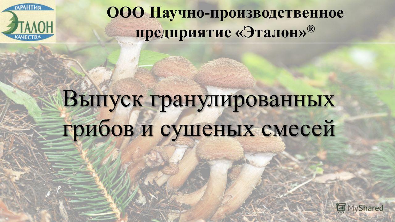ООО Научно-производственное предприятие «Эталон» ® Выпуск гранулированных грибов и сушеных смесей