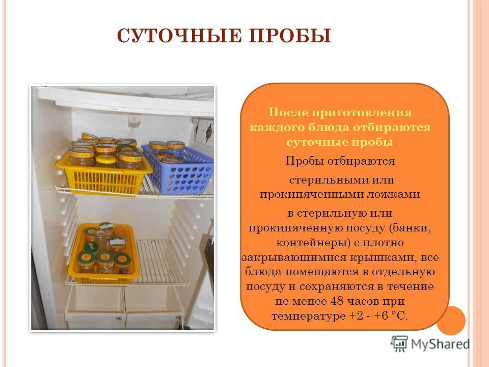 СУТОЧНЫЕ ПРОБЫ После приготовления каждого блюда отбираются суточные пробы Пробы отбираются стерильными или прокипяченными ложками в стерильную или прокипяченную посуду (банки, контейнеры) с плотно закрывающимися крышками, все блюда помещаются в отде