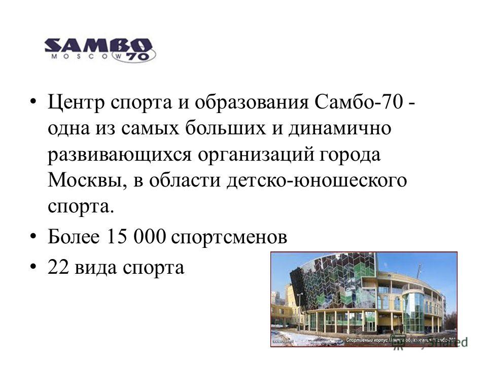 Центр спорта и образования Самбо-70 - одна из самых больших и динамично развивающихся организаций города Москвы, в области детско-юношеского спорта. Более 15 000 спортсменов 22 вида спорта