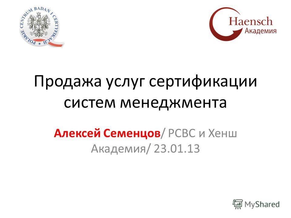 Продажа услуг сертификации систем менеджмента Алексей Семенцов/ РСВС и Хенш Академия/ 23.01.13