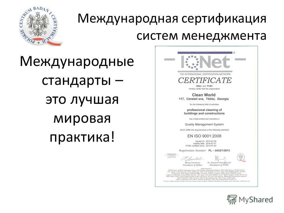 Международная сертификация систем менеджмента Международные стандарты – это лучшая мировая практика!