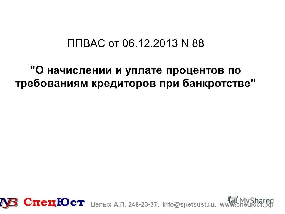 ППВАС от 06.12.2013 N 88 О начислении и уплате процентов по требованиям кредиторов при банкротстве Целых А.П. 248-23-37, info@spetsust.ru, www.спецюст.рф