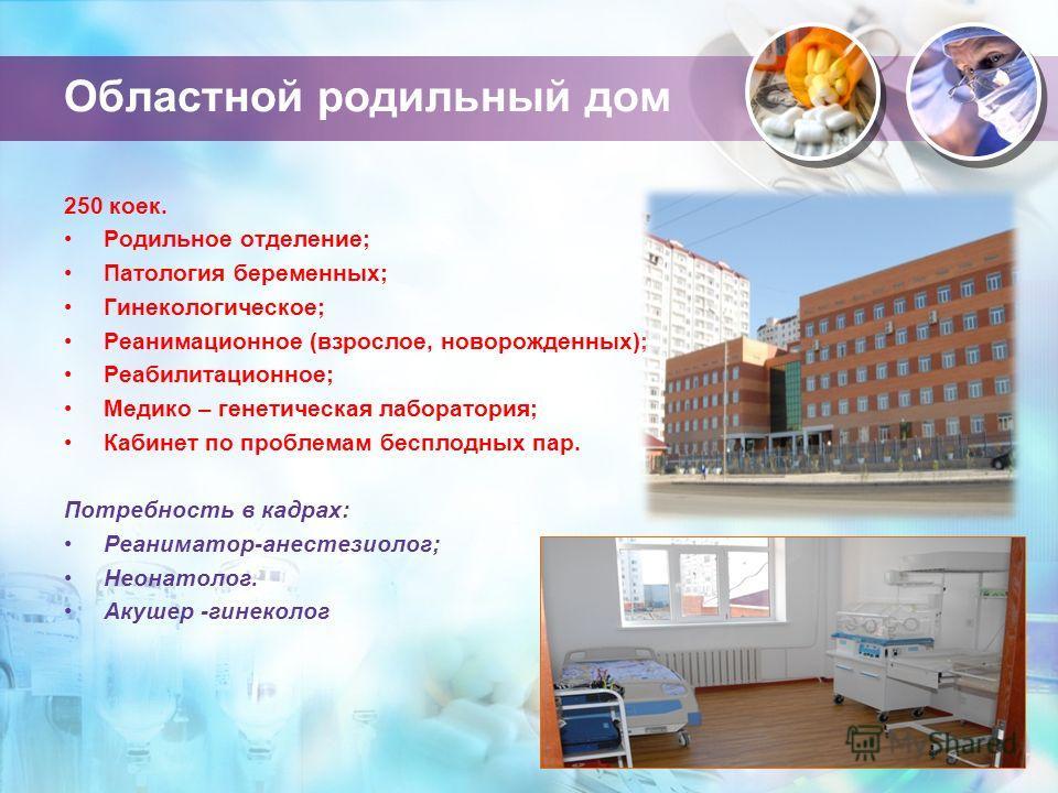 Областной родильный дом 250 коек. Родильное отделение; Патология беременных; Гинекологическое; Реанимационное (взрослое, новорожденных); Реабилитационное; Медико – генетическая лаборатория; Кабинет по проблемам бесплодных пар. Потребность в кадрах: Р