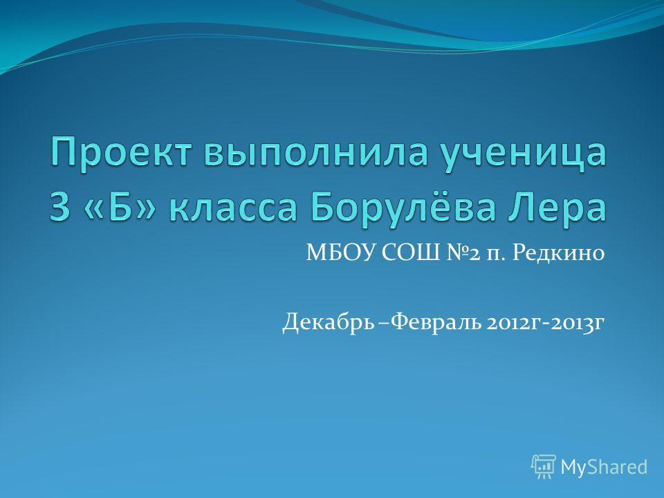 МБОУ СОШ 2 п. Редкино Декабрь –Февраль 2012г-2013г