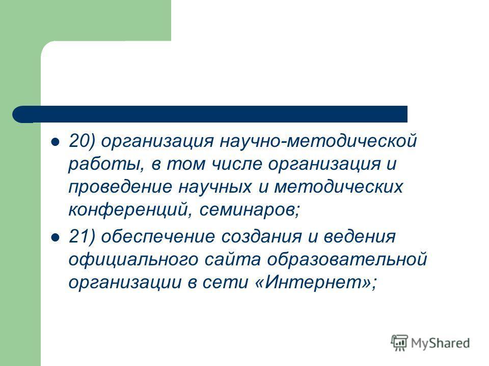 20) организация научно-методической работы, в том числе организация и проведение научных и методических конференций, семинаров; 21) обеспечение создания и ведения официального сайта образовательной организации в сети «Интернет»;