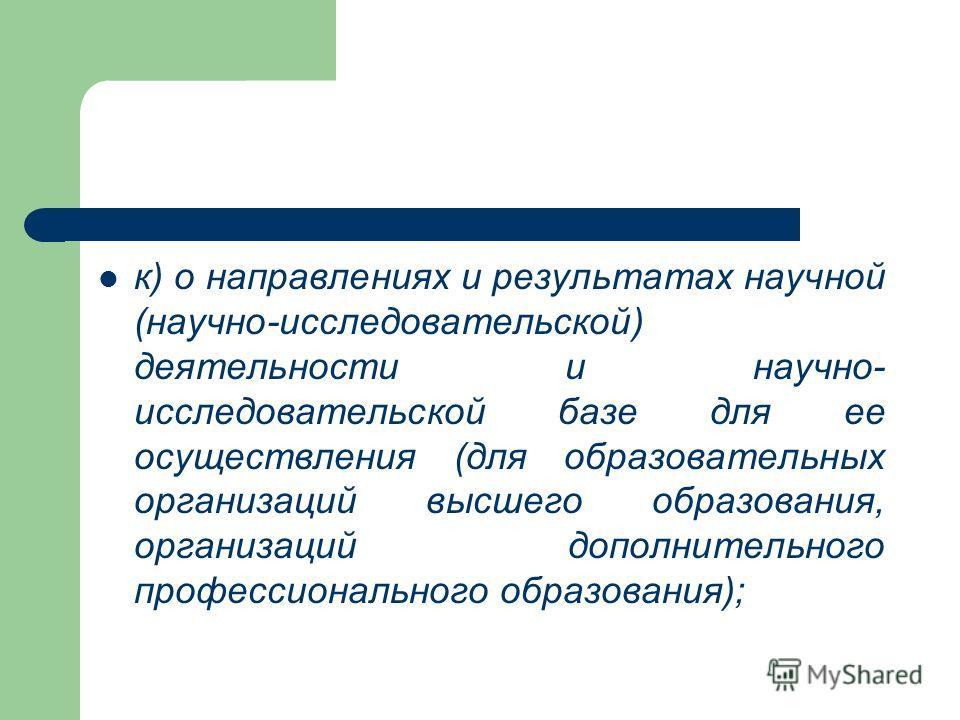 к) о направлениях и результатах научной (научно-исследовательской) деятельности и научно- исследовательской базе для ее осуществления (для образовательных организаций высшего образования, организаций дополнительного профессионального образования);
