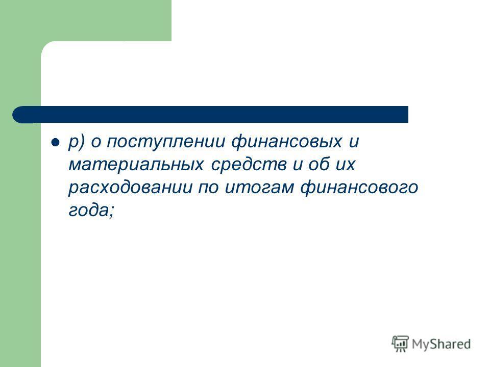 р) о поступлении финансовых и материальных средств и об их расходовании по итогам финансового года;