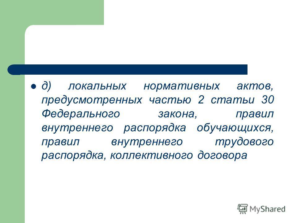 д) локальных нормативных актов, предусмотренных частью 2 статьи 30 Федерального закона, правил внутреннего распорядка обучающихся, правил внутреннего трудового распорядка, коллективного договора