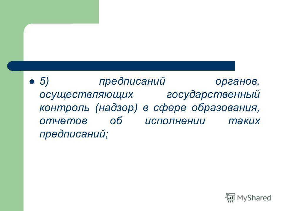 5) предписаний органов, осуществляющих государственный контроль (надзор) в сфере образования, отчетов об исполнении таких предписаний;