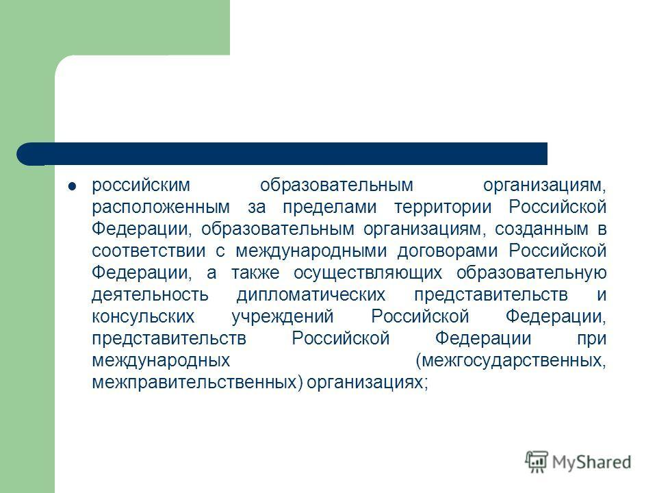 российским образовательным организациям, расположенным за пределами территории Российской Федерации, образовательным организациям, созданным в соответствии с международными договорами Российской Федерации, а также осуществляющих образовательную деяте