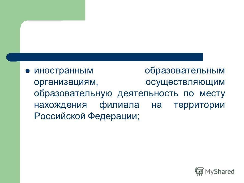 иностранным образовательным организациям, осуществляющим образовательную деятельность по месту нахождения филиала на территории Российской Федерации;