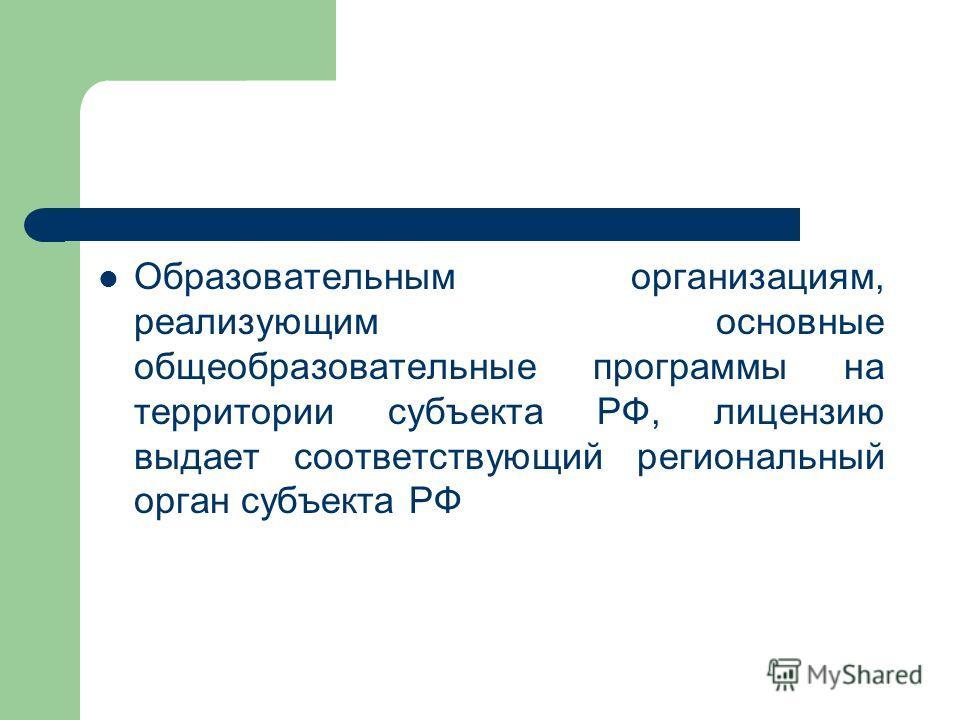 Образовательным организациям, реализующим основные общеобразовательные программы на территории субъекта РФ, лицензию выдает соответствующий региональный орган субъекта РФ