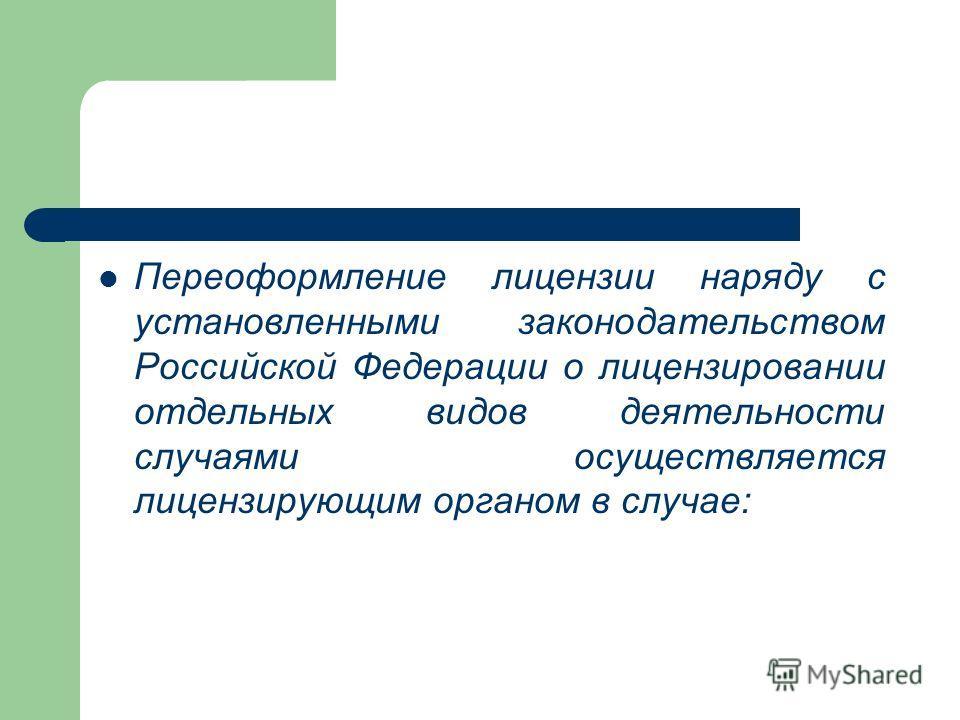 Переоформление лицензии наряду с установленными законодательством Российской Федерации о лицензировании отдельных видов деятельности случаями осуществляется лицензирующим органом в случае: