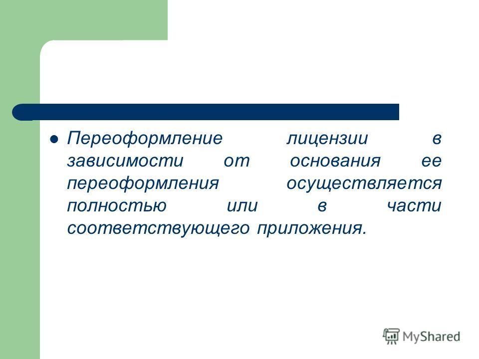 Переоформление лицензии в зависимости от основания ее переоформления осуществляется полностью или в части соответствующего приложения.