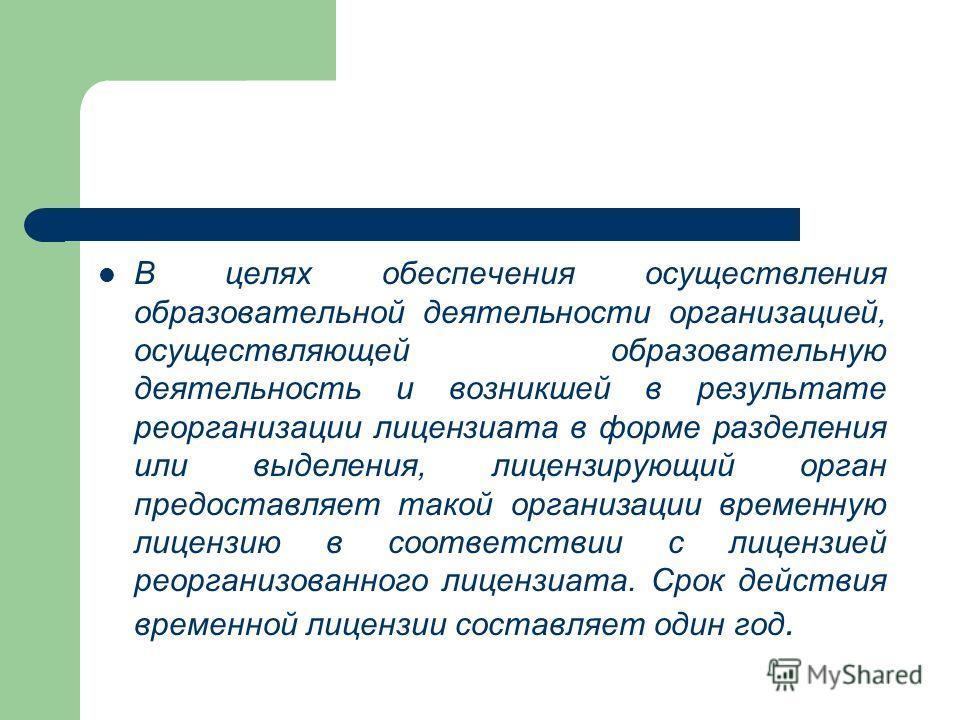 В целях обеспечения осуществления образовательной деятельности организацией, осуществляющей образовательную деятельность и возникшей в результате реорганизации лицензиата в форме разделения или выделения, лицензирующий орган предоставляет такой орган