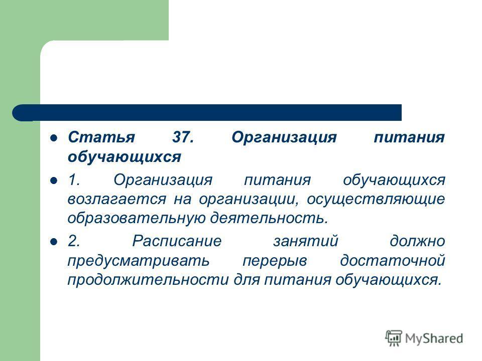 Статья 37. Организация питания обучающихся 1. Организация питания обучающихся возлагается на организации, осуществляющие образовательную деятельность. 2. Расписание занятий должно предусматривать перерыв достаточной продолжительности для питания обуч