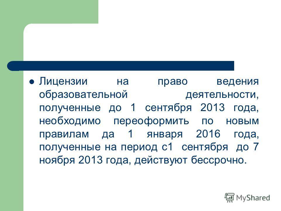 Лицензии на право ведения образовательной деятельности, полученные до 1 сентября 2013 года, необходимо переоформить по новым правилам да 1 января 2016 года, полученные на период с1 сентября до 7 ноября 2013 года, действуют бессрочно.