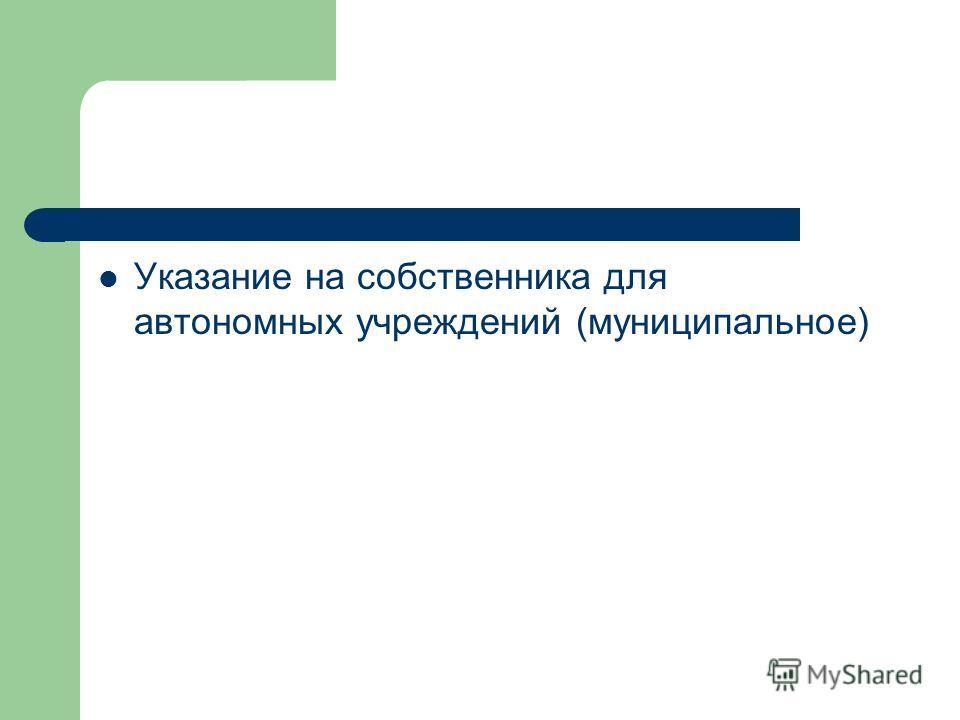 Указание на собственника для автономных учреждений (муниципальное)