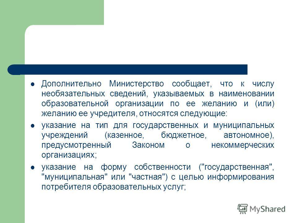 Дополнительно Министерство сообщает, что к числу необязательных сведений, указываемых в наименовании образовательной организации по ее желанию и (или) желанию ее учредителя, относятся следующие: указание на тип для государственных и муниципальных учр