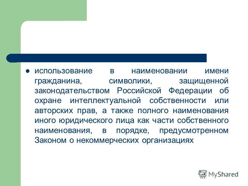 использование в наименовании имени гражданина, символики, защищенной законодательством Российской Федерации об охране интеллектуальной собственности или авторских прав, а также полного наименования иного юридического лица как части собственного наиме