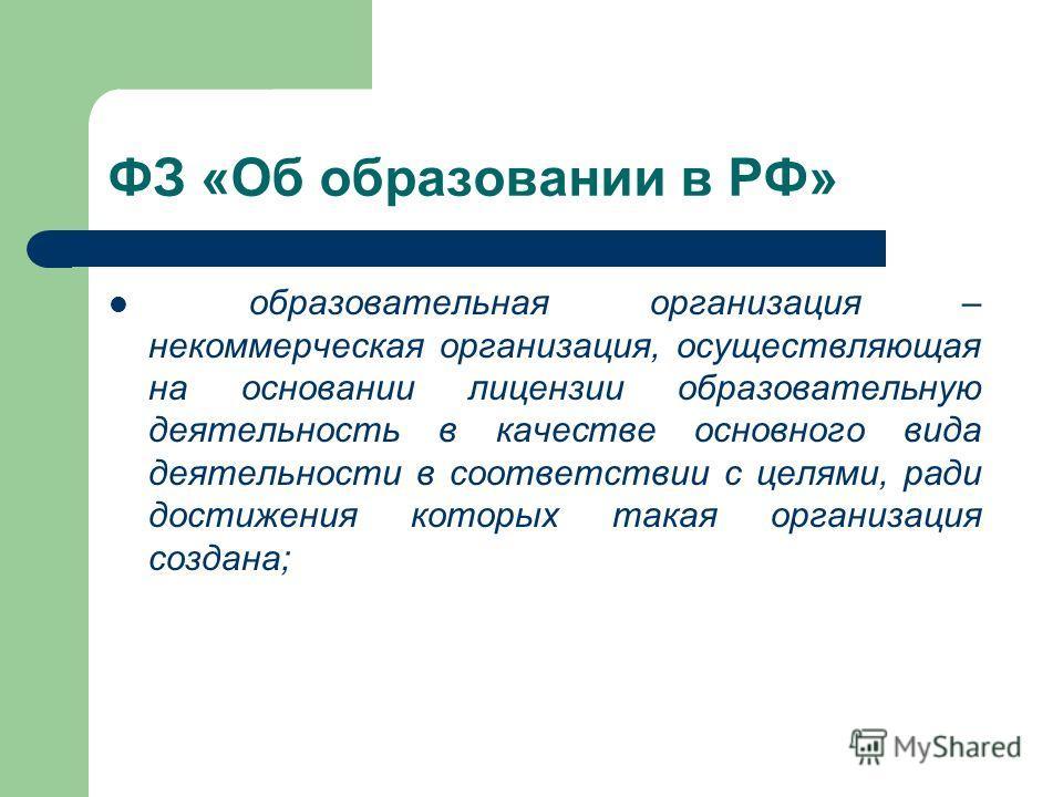 ФЗ «Об образовании в РФ» образовательная организация – некоммерческая организация, осуществляющая на основании лицензии образовательную деятельность в качестве основного вида деятельности в соответствии с целями, ради достижения которых такая организ