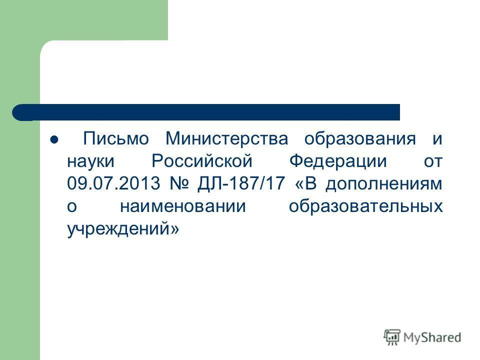 Письмо Министерства образования и науки Российской Федерации от 09.07.2013 ДЛ-187/17 «В дополнениям о наименовании образовательных учреждений»