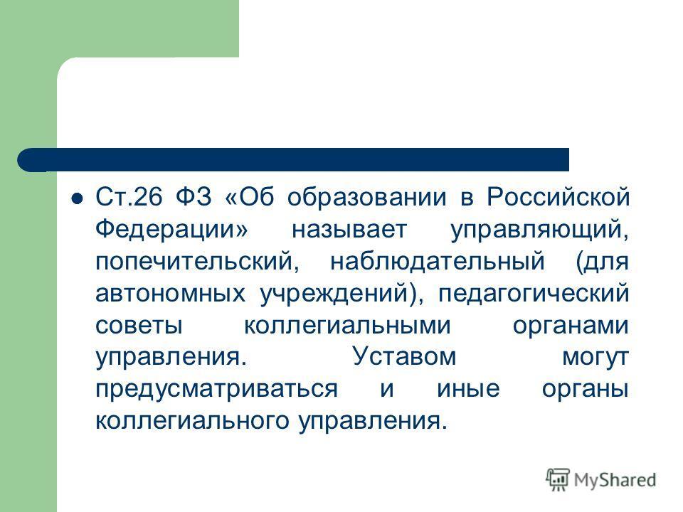 Ст.26 ФЗ «Об образовании в Российской Федерации» называет управляющий, попечительский, наблюдательный (для автономных учреждений), педагогический советы коллегиальными органами управления. Уставом могут предусматриваться и иные органы коллегиального