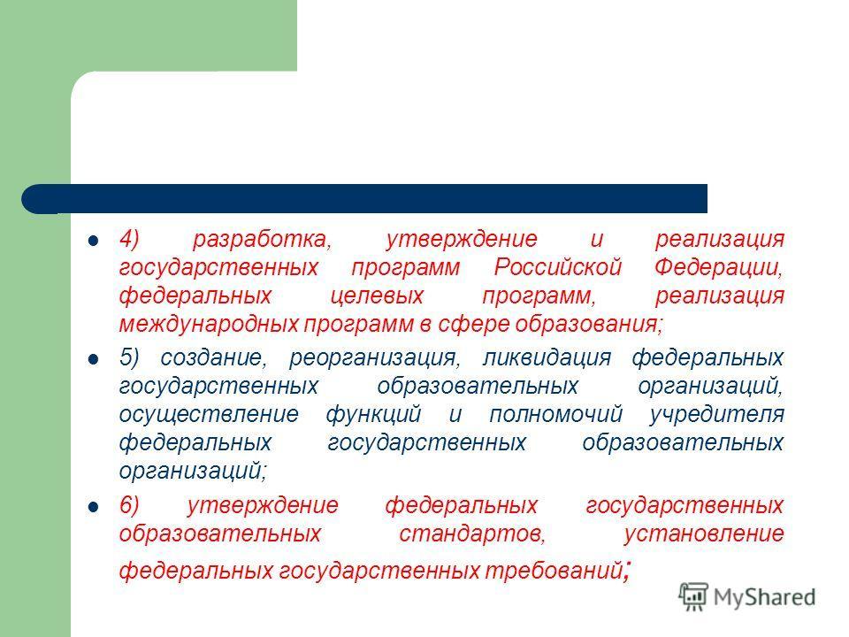 4) разработка, утверждение и реализация государственных программ Российской Федерации, федеральных целевых программ, реализация международных программ в сфере образования; 5) создание, реорганизация, ликвидация федеральных государственных образовател