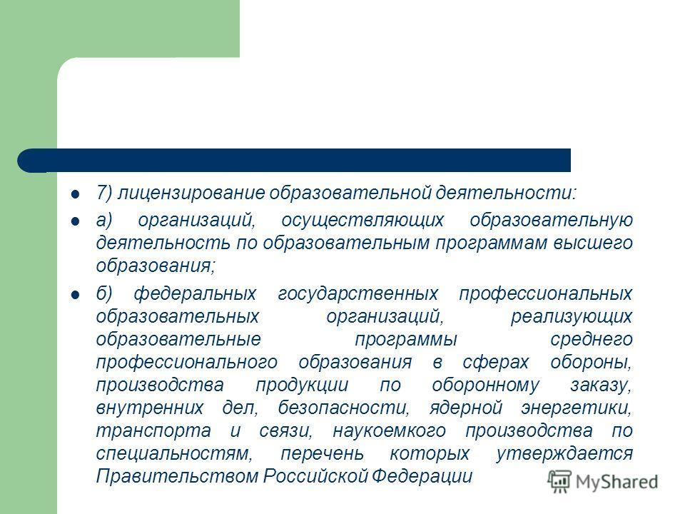7) лицензирование образовательной деятельности: а) организаций, осуществляющих образовательную деятельность по образовательным программам высшего образования; б) федеральных государственных профессиональных образовательных организаций, реализующих об