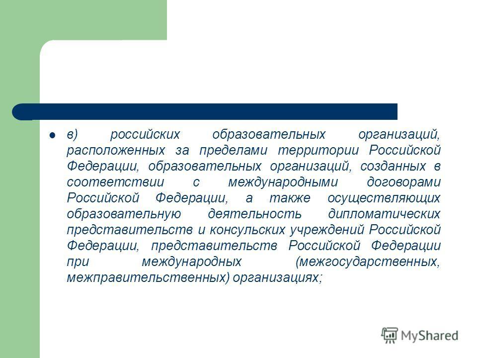в) российских образовательных организаций, расположенных за пределами территории Российской Федерации, образовательных организаций, созданных в соответствии с международными договорами Российской Федерации, а также осуществляющих образовательную деят