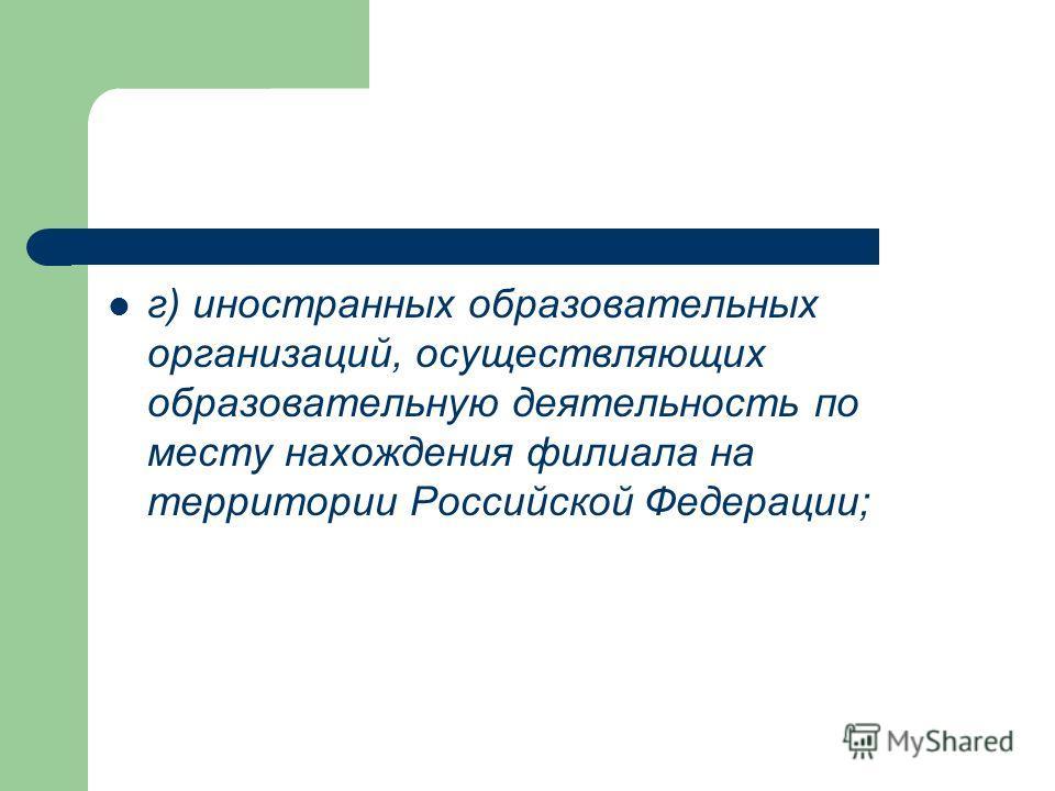 г) иностранных образовательных организаций, осуществляющих образовательную деятельность по месту нахождения филиала на территории Российской Федерации;
