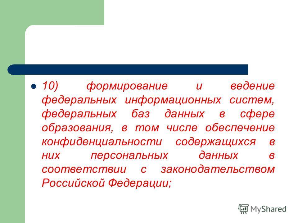 10) формирование и ведение федеральных информационных систем, федеральных баз данных в сфере образования, в том числе обеспечение конфиденциальности содержащихся в них персональных данных в соответствии с законодательством Российской Федерации;