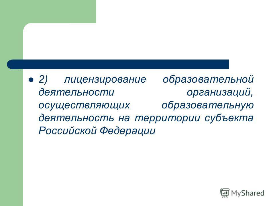 2) лицензирование образовательной деятельности организаций, осуществляющих образовательную деятельность на территории субъекта Российской Федерации