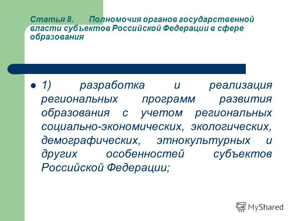 Статья 8.Полномочия органов государственной власти субъектов Российской Федерации в сфере образования 1) разработка и реализация региональных программ развития образования с учетом региональных социально-экономических, экологических, демографических,
