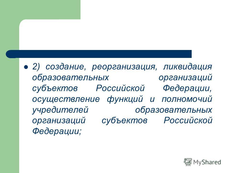2) создание, реорганизация, ликвидация образовательных организаций субъектов Российской Федерации, осуществление функций и полномочий учредителей образовательных организаций субъектов Российской Федерации;