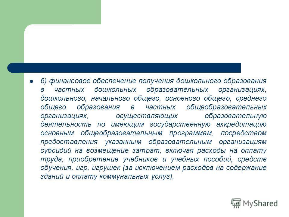 6) финансовое обеспечение получения дошкольного образования в частных дошкольных образовательных организациях, дошкольного, начального общего, основного общего, среднего общего образования в частных общеобразовательных организациях, осуществляющих об