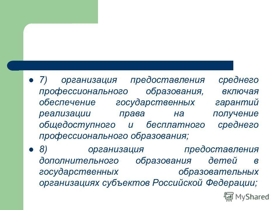 7) организация предоставления среднего профессионального образования, включая обеспечение государственных гарантий реализации права на получение общедоступного и бесплатного среднего профессионального образования; 8) организация предоставления дополн