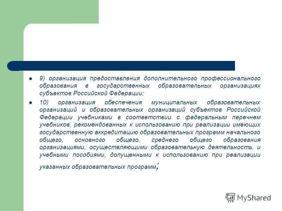 9) организация предоставления дополнительного профессионального образования в государственных образовательных организациях субъектов Российской Федерации; 10) организация обеспечения муниципальных образовательных организаций и образовательных организ