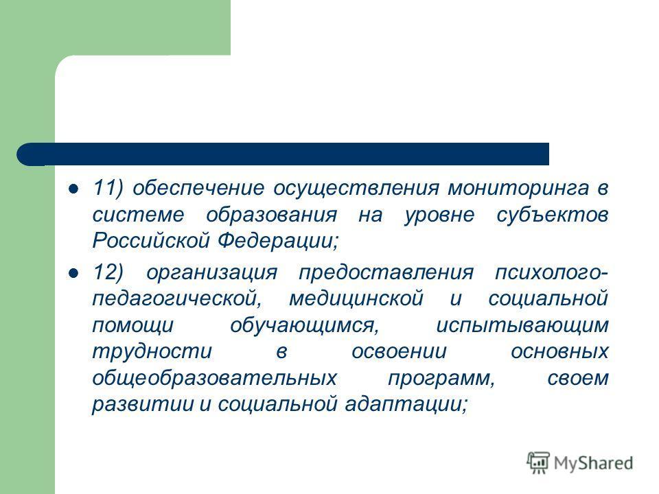 11) обеспечение осуществления мониторинга в системе образования на уровне субъектов Российской Федерации; 12) организация предоставления психолого- педагогической, медицинской и социальной помощи обучающимся, испытывающим трудности в освоении основны
