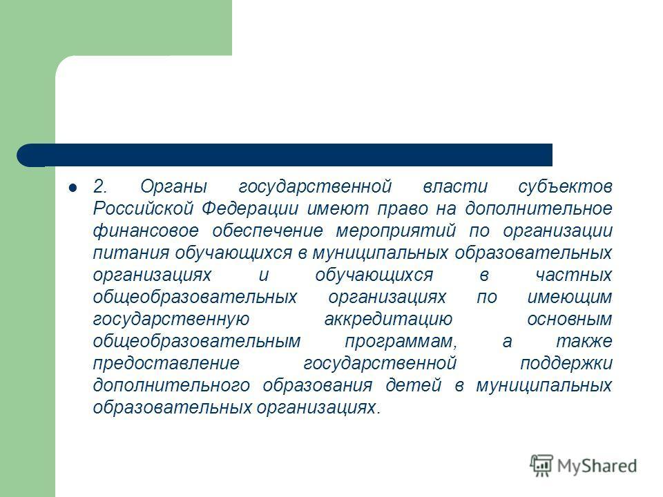 2. Органы государственной власти субъектов Российской Федерации имеют право на дополнительное финансовое обеспечение мероприятий по организации питания обучающихся в муниципальных образовательных организациях и обучающихся в частных общеобразовательн
