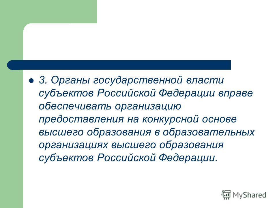 3. Органы государственной власти субъектов Российской Федерации вправе обеспечивать организацию предоставления на конкурсной основе высшего образования в образовательных организациях высшего образования субъектов Российской Федерации.