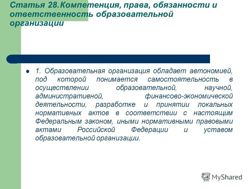 Статья 28.Компетенция, права, обязанности и ответственность образовательной организации 1. Образовательная организация обладает автономией, под которой понимается самостоятельность в осуществлении образовательной, научной, административной, финансово