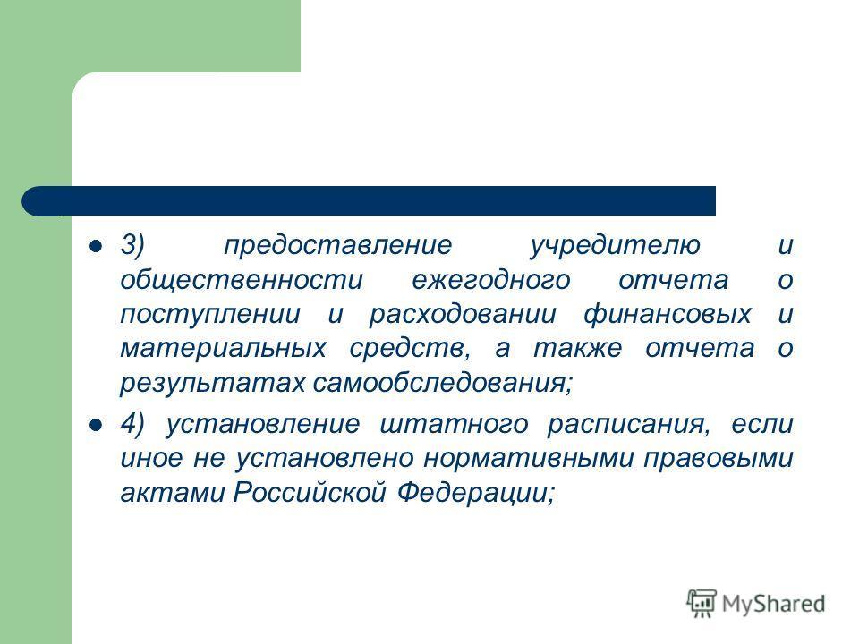 3) предоставление учредителю и общественности ежегодного отчета о поступлении и расходовании финансовых и материальных средств, а также отчета о результатах самообследования; 4) установление штатного расписания, если иное не установлено нормативными