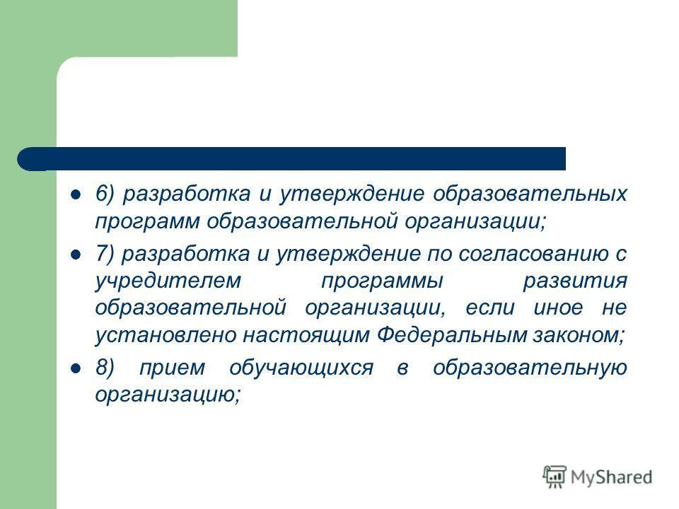 6) разработка и утверждение образовательных программ образовательной организации; 7) разработка и утверждение по согласованию с учредителем программы развития образовательной организации, если иное не установлено настоящим Федеральным законом; 8) при