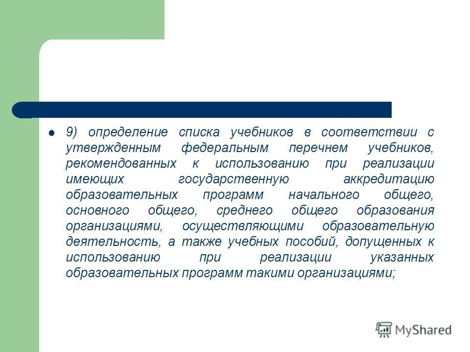 9) определение списка учебников в соответствии с утвержденным федеральным перечнем учебников, рекомендованных к использованию при реализации имеющих государственную аккредитацию образовательных программ начального общего, основного общего, среднего о