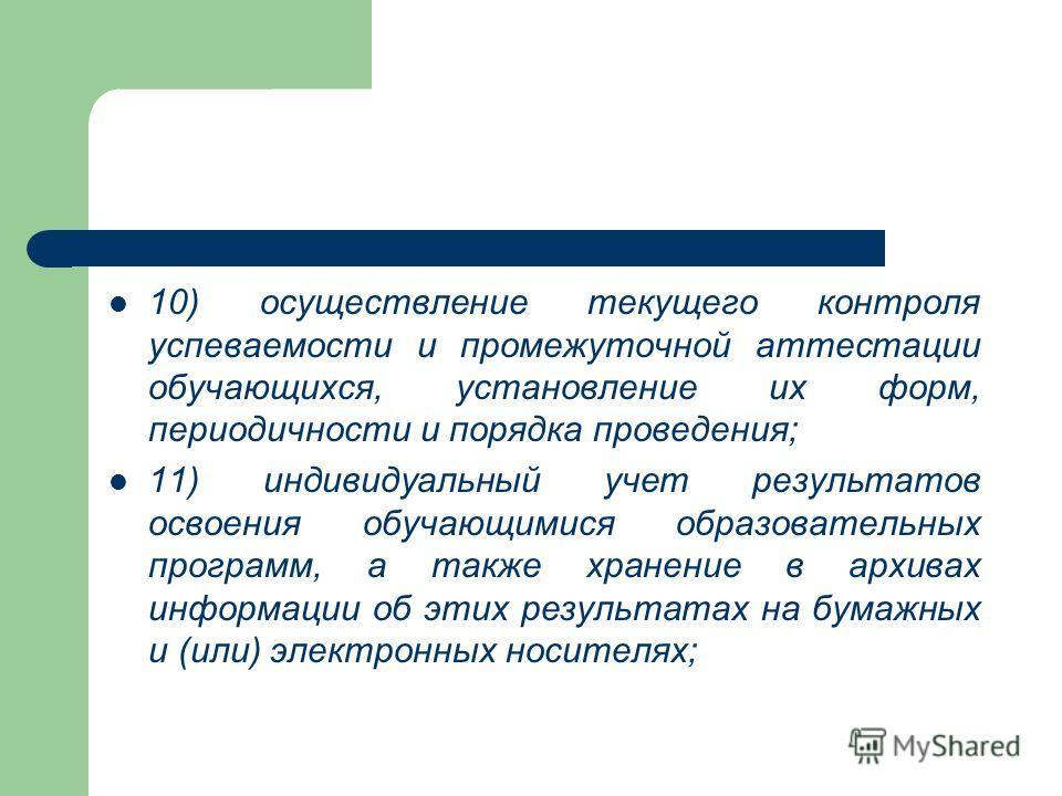 10) осуществление текущего контроля успеваемости и промежуточной аттестации обучающихся, установление их форм, периодичности и порядка проведения; 11) индивидуальный учет результатов освоения обучающимися образовательных программ, а также хранение в
